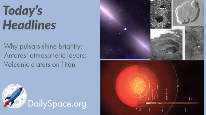 Why pulsars shine brightly; Antares' atmospheric layers; Volcanic craters on Titan