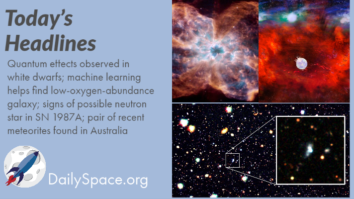 Quantum effects observed in white dwarfs; machine learning helps find low-oxygen-abundance galaxy; signs of possible neutron star in SN 1987A; pair of recent meteorites found in Australia